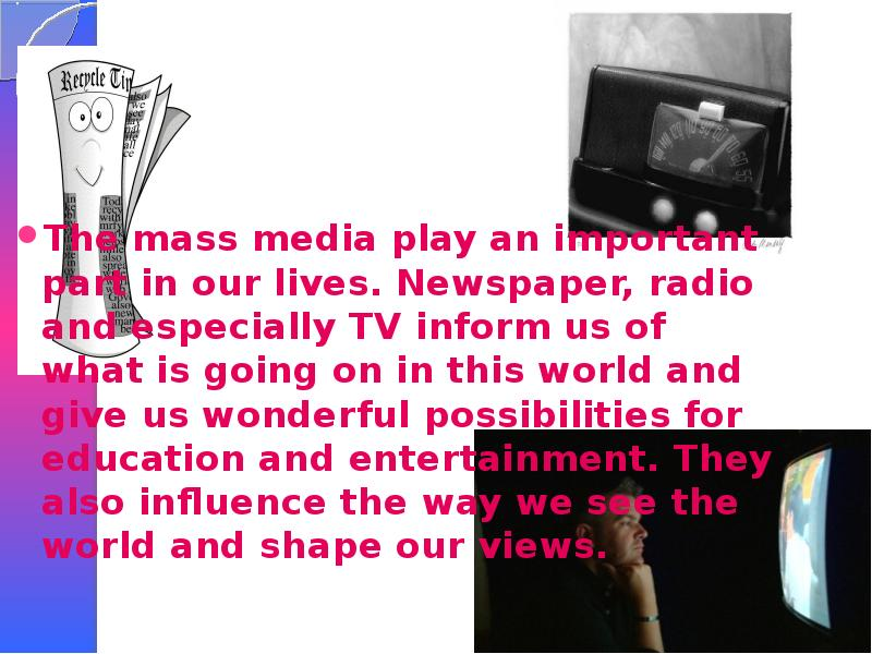 radio and television mass media Radio is widely used mass communication medium and has a great potentiality in dissemination of information as radio signals cover almost entire population it has advantages over the other mass media like television and newspapers in terms of being handy, portable, easily accessible and cheap.