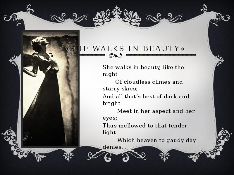 analysis she walks in beauty She walks in beauty, perhaps his most famous poem dedicated to an individual woman, extols the virtues of a woman with whom byron was never romantically involved this theme recurs throughout byron's poetry: the ideal love is that which is unattainable.