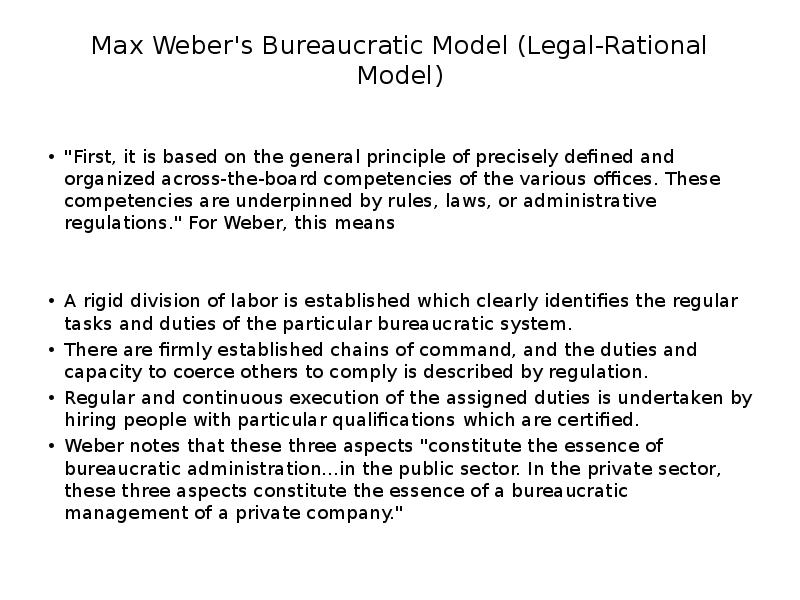 criticisms on max weber model of bureaucracy Max weber envisaged organizations that would be managed on an impersonal, rational basis the ideal form of weberian bureaucracy contains six elements (hall, 1963) of 1 a division of labor based upon functional specialization 2.