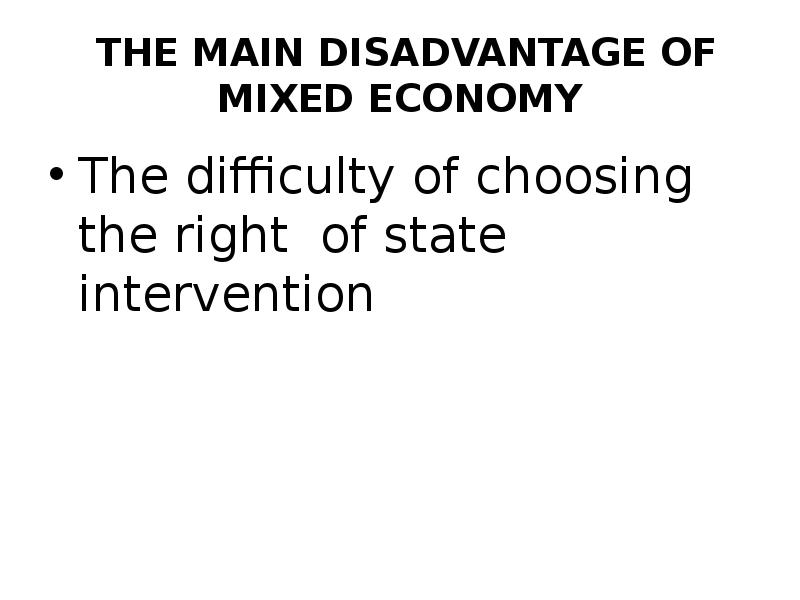 disadvantages of mixed economy The disadvantages of a mixed economy really depend on how mixed it is for instance, if it is mixed more towards a free-market, there is little regulation (some may.