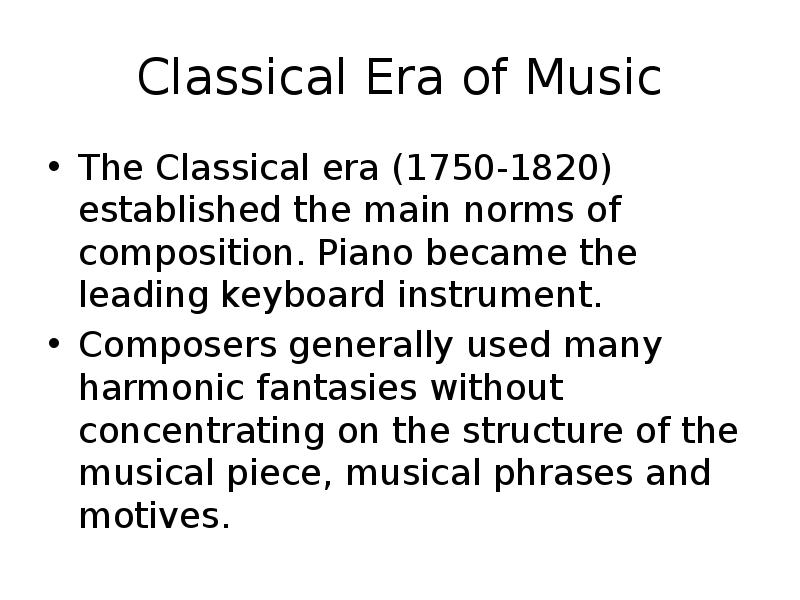 classical era in music The baroque era of western classical music is usually defined as the period from 1600 to 1750 (these dates are, of course, rough the renaissance dances of praetorius were written in 1612) two stylistic tendencies that partially define the baroque were an increased interest in the solo voice and a rise in the status of instruments and.
