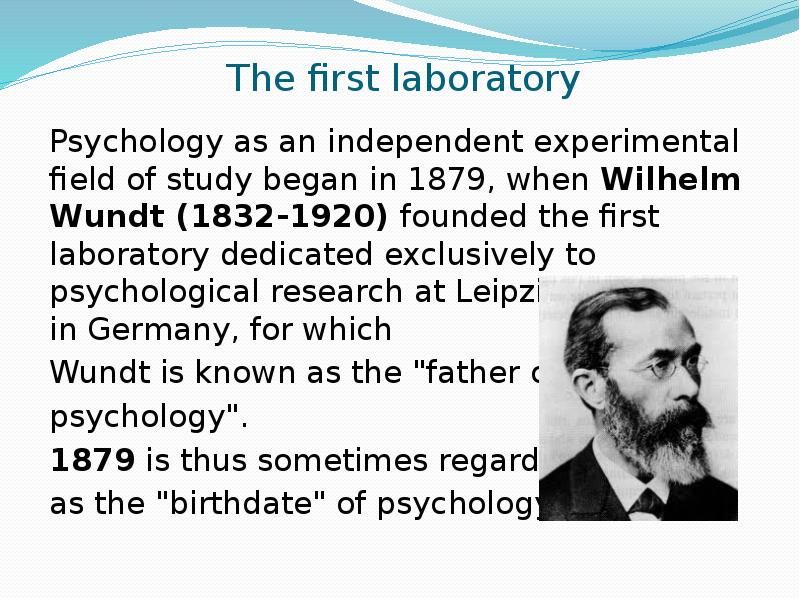 wilhelm wundt the father of psychology Wilhelm wundt is typically considered the father of modern psychology he founded the first experimental psychology lab in 1879 at the university of leipzig in germany until wundt opened the institute for experimental psychology, the field was widely regarded and studied as an ambiguous combination of philosophy and biology.