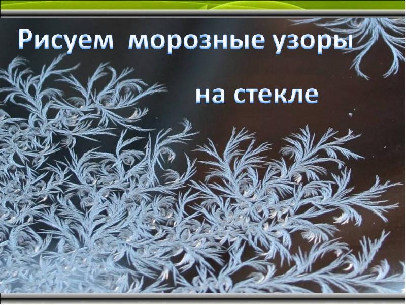 Рисуем морозные узоры на стекле - презентация, доклад, проект
