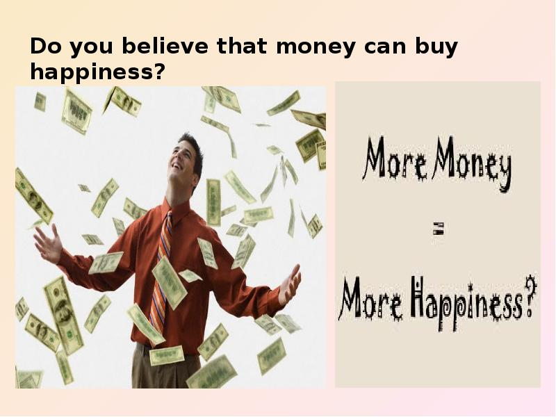 do you believe money can buy happiness essay I think the real quote shouldn't be money can't buy happiness as much as money cannot guarantee happiness happiness is clearly subjective happiness is clearly subjective so while money won't result in happiness for some, it very well may for others.