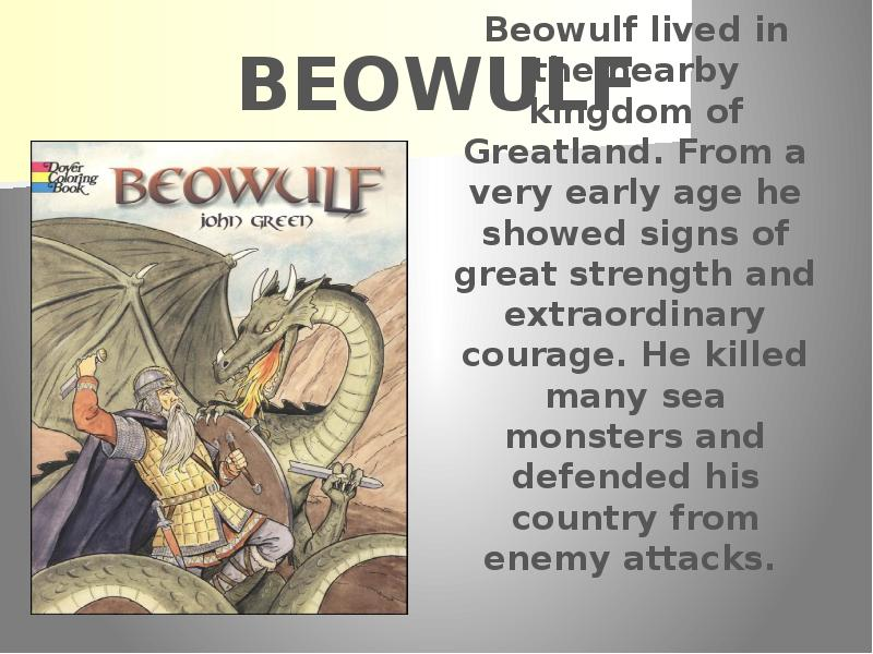 beowulf strength Beowulf was a hero in the eyes of his fellow men through his amazing physical strength he fought in numerous battles and returned victorious from all but his last one of those victorious battles, was the battle against grendel, in which beowulf fought against a monster that had killed many men.