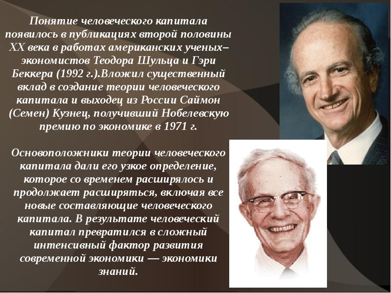 theory of human capital Human capital theory resurged in the 1960's primarily through the work of american economists theodore schultz (1902-1998) and gary becker (1930- ) during this time, economists began making tangible connections between education and its impact on the ability of humans to earn higher wages.