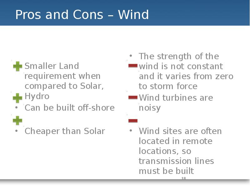 pros and cons of an wind The pros and cons of wind energy and wind farms by chris bradshaw on june 21st, 2011 once seen as just the choice of the eccentric, wind energy has now become a regular sight in the landscape of most parts of the countryside.