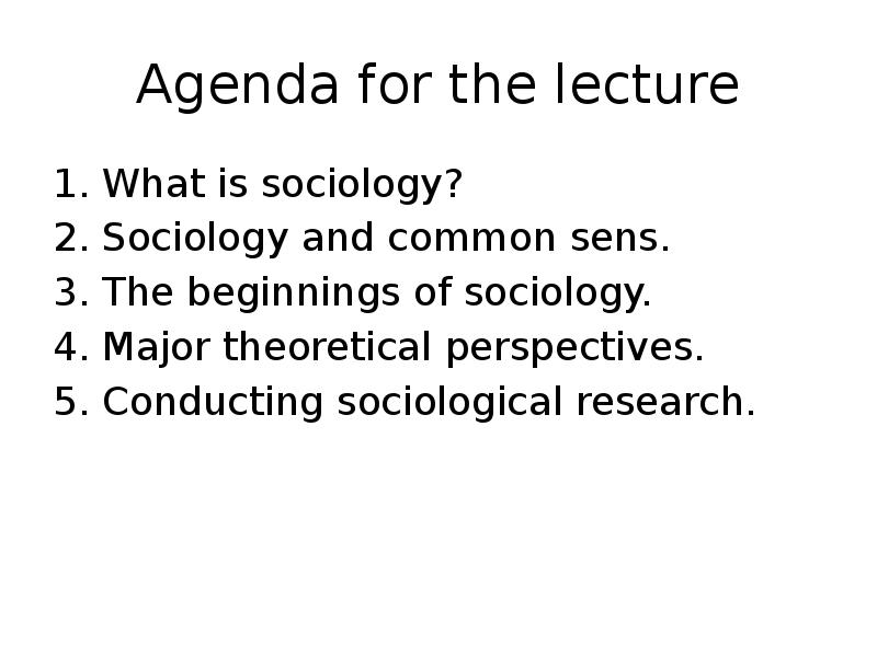 sociology and theoretical perspectives Three major perspectives in sociology from concrete interpretations to sweeping generalizations of society and social behavior, sociologists study everything from specific events (the micro level of analysis of small social patterns) to the big picture (the macro level of analysis of large social patterns.