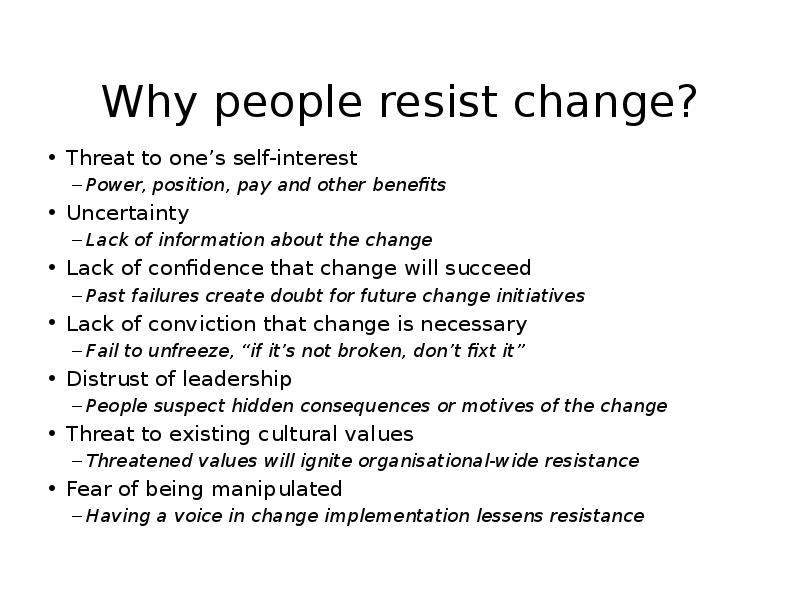 why do organizations experience resistance to change Often, leaders will want to explain why the organization is moving in a certain direction and why the change is a good idea this is a mistake people don't want to be told the change is good.