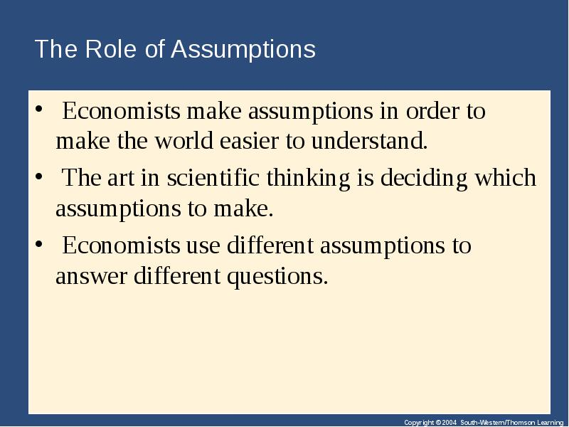 the role of assumptions in economics Economic models help managers and economists analyze the economic decision-making process each model relies on a number of assumptions, or basic factors that are present in all decision situations.