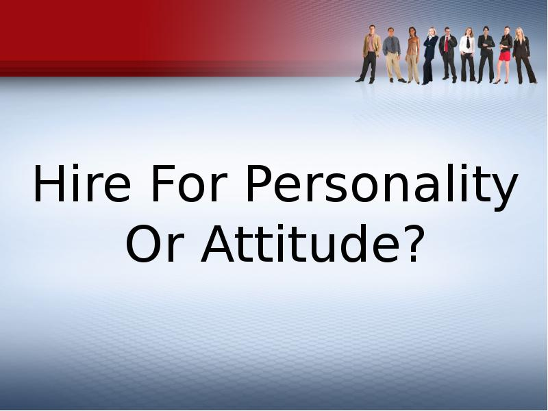 hire for attitude essay Hiring for fit makes a great deal of sense on many fronts, she said but, she added, hr leaders need to make sure that hiring for fit doesn't result in discrimination.