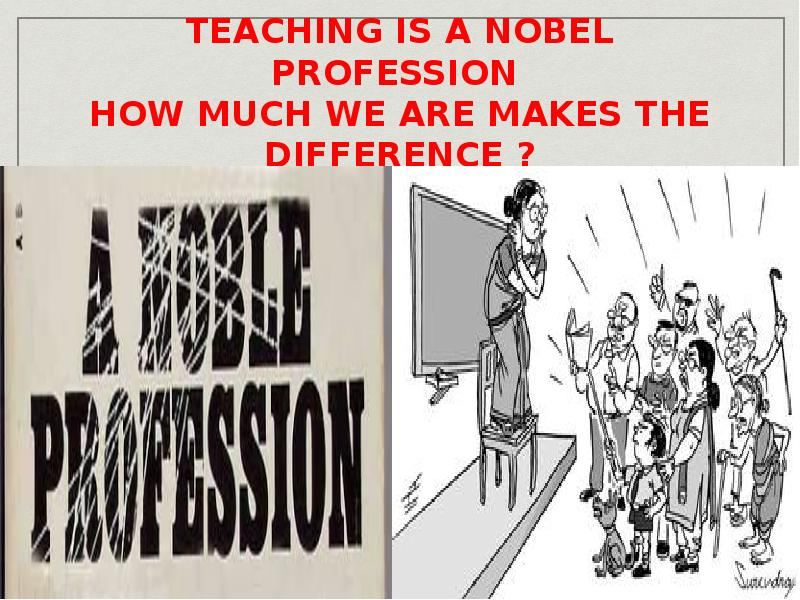 why teacher is the noblest profession If pressed to name the most noble profession, i would not hesitate to say teaching teachers are the agents of the future will our world be populated by people ready and able to meet that future as are those doctors greedy and selfish why do they get paid this much with citizen's tax dollars.